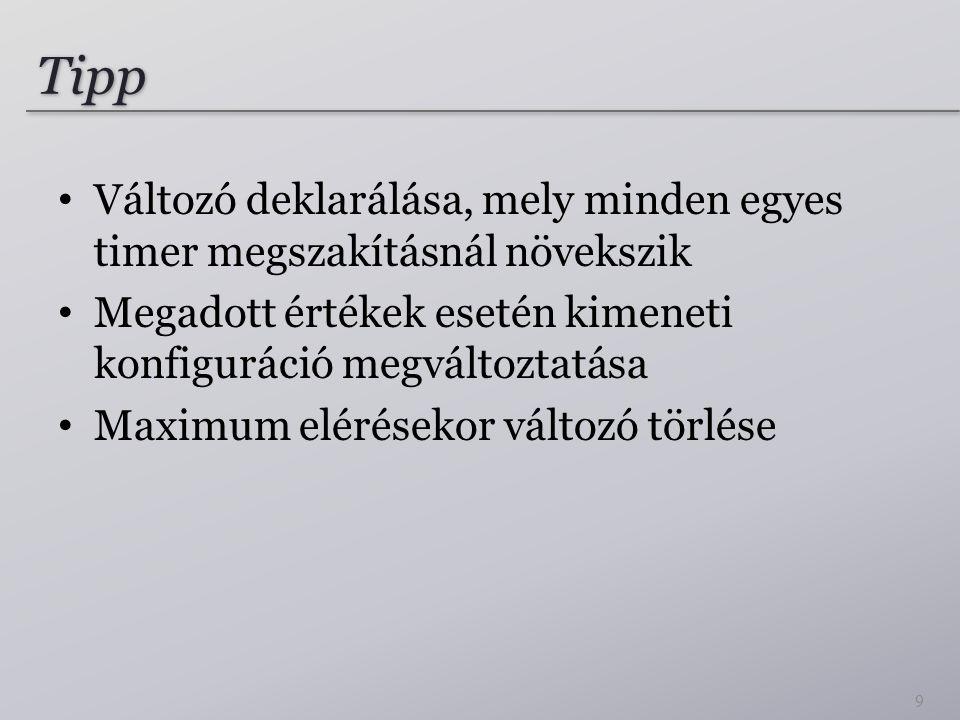 Tipp Változó deklarálása, mely minden egyes timer megszakításnál növekszik Megadott értékek esetén kimeneti konfiguráció megváltoztatása Maximum elérésekor változó törlése 9