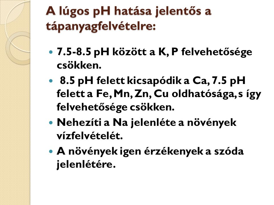 A lúgos pH hatása jelentős a tápanyagfelvételre: 7.5-8.5 pH között a K, P felvehetősége csökken. 8.5 pH felett kicsapódik a Ca, 7.5 pH felett a Fe, Mn