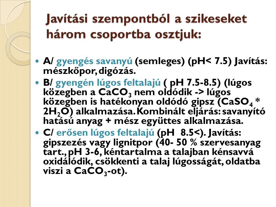 Javítási szempontból a szikeseket három csoportba osztjuk: A/ gyengés savanyú (semleges) (pH< 7.5) Javítás: mészkőpor, digózás. B/ gyengén lúgos felta