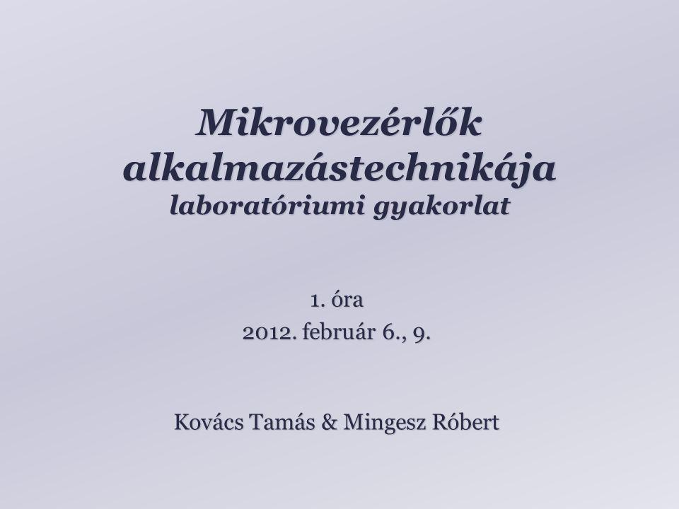 Mikrovezérlők alkalmazástechnikája laboratóriumi gyakorlat Kovács Tamás & Mingesz Róbert 1. óra 2012. február 6., 9.