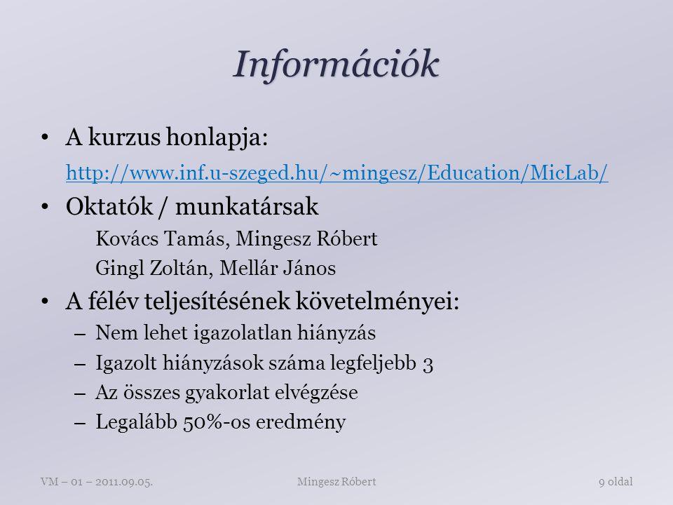 Információk A kurzus honlapja: http://www.inf.u-szeged.hu/~mingesz/Education/MicLab/ Oktatók / munkatársak Kovács Tamás, Mingesz Róbert Gingl Zoltán, Mellár János A félév teljesítésének követelményei: – Nem lehet igazolatlan hiányzás – Igazolt hiányzások száma legfeljebb 3 – Az összes gyakorlat elvégzése – Legalább 50%-os eredmény Mingesz RóbertVM – 01 – 2011.09.05.9 oldal