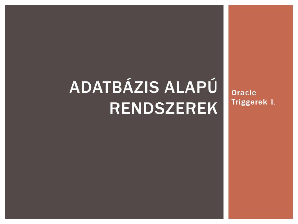 Oracle Triggerek I. ADATBÁZIS ALAPÚ RENDSZEREK