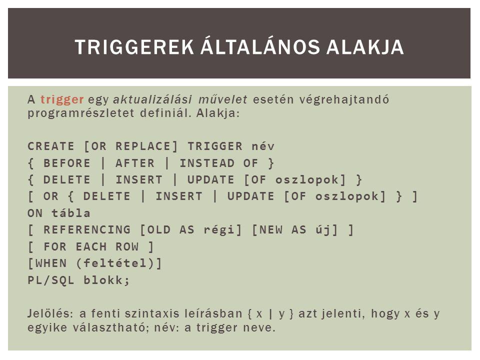 A trigger egy aktualizálási művelet esetén végrehajtandó programrészletet definiál. Alakja: CREATE [OR REPLACE] TRIGGER név { BEFORE | AFTER | INSTEAD