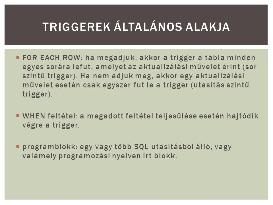  FOR EACH ROW: ha megadjuk, akkor a trigger a tábla minden egyes sorára lefut, amelyet az aktualizálási művelet érint (sor szintű trigger). Ha nem ad