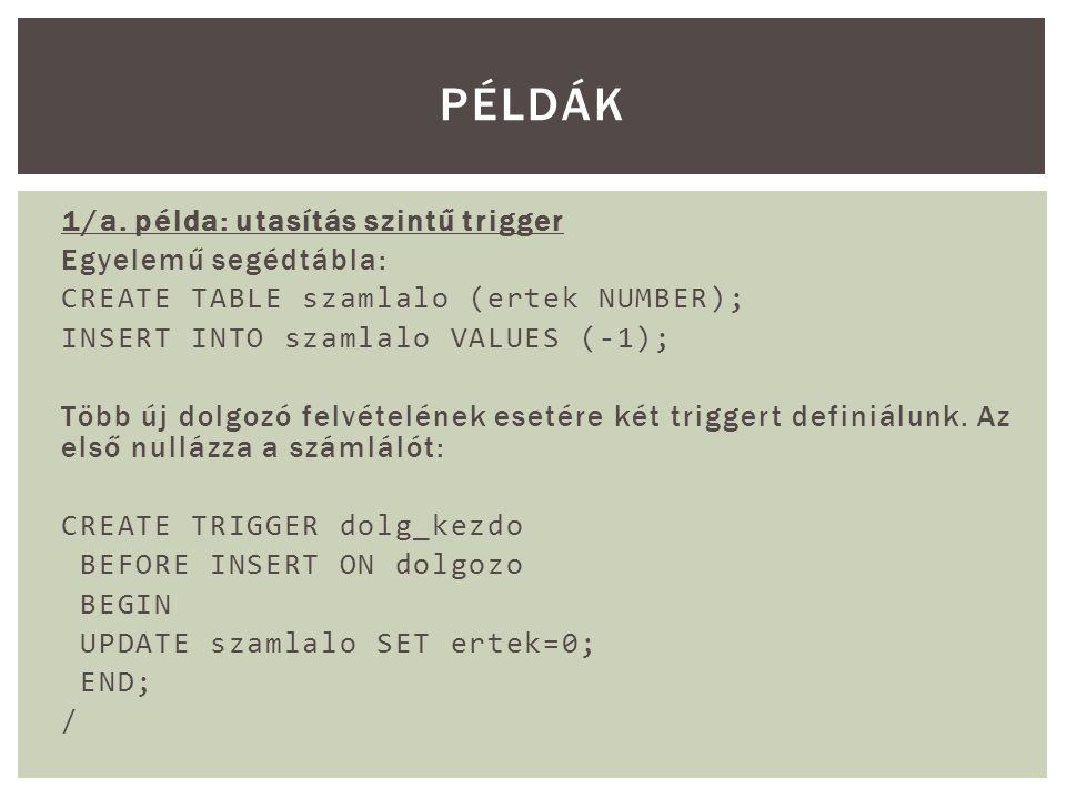 1/a. példa: utasítás szintű trigger Egyelemű segédtábla: CREATE TABLE szamlalo (ertek NUMBER); INSERT INTO szamlalo VALUES (-1); Több új dolgozó felvé
