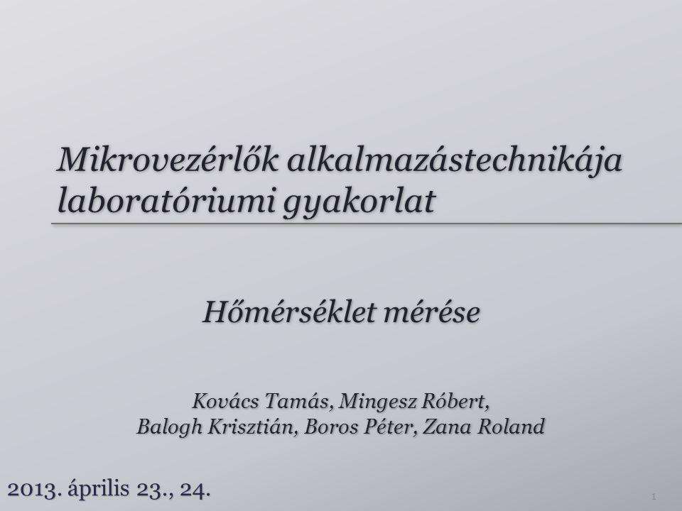 Mikrovezérlők alkalmazástechnikája laboratóriumi gyakorlat Hőmérséklet mérése Kovács Tamás, Mingesz Róbert, Balogh Krisztián, Boros Péter, Zana Roland Kovács Tamás, Mingesz Róbert, Balogh Krisztián, Boros Péter, Zana Roland 2013.