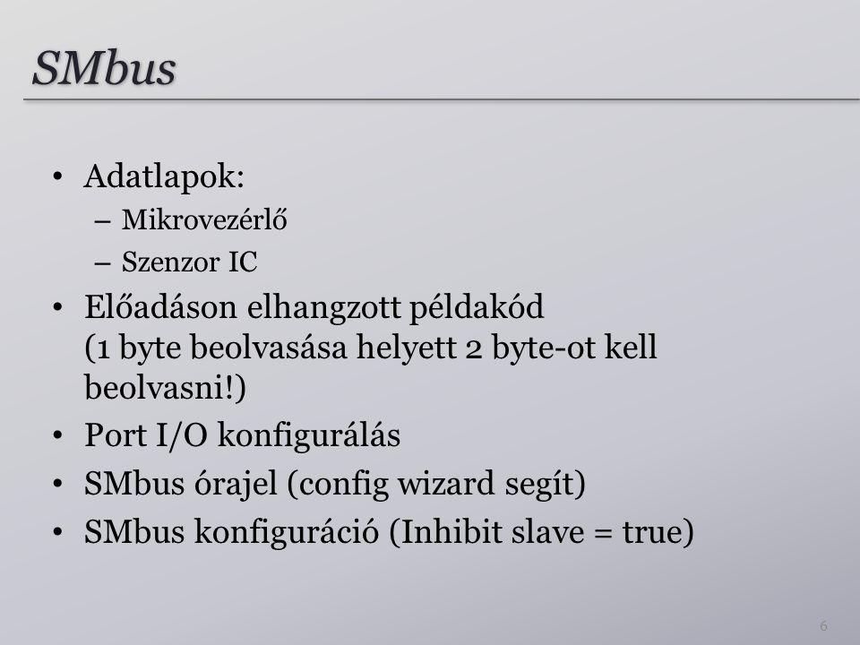 SMbus Adatlapok: – Mikrovezérlő – Szenzor IC Előadáson elhangzott példakód (1 byte beolvasása helyett 2 byte-ot kell beolvasni!) Port I/O konfigurálás SMbus órajel (config wizard segít) SMbus konfiguráció (Inhibit slave = true) 6