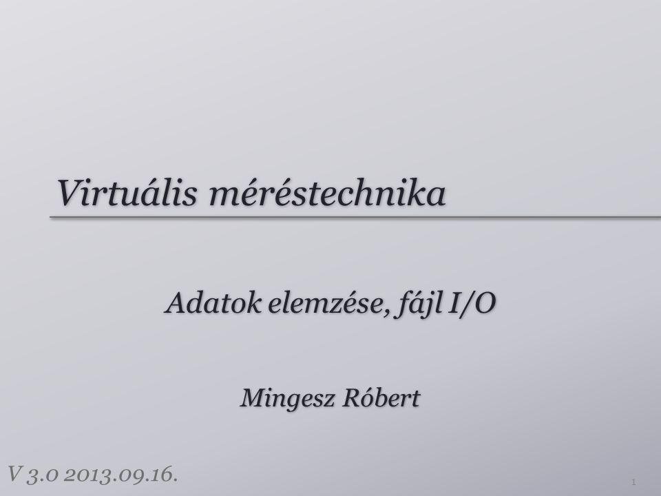 Virtuális méréstechnika Adatok elemzése, fájl I/O 1 Mingesz Róbert V 3.0 2013.09.16.