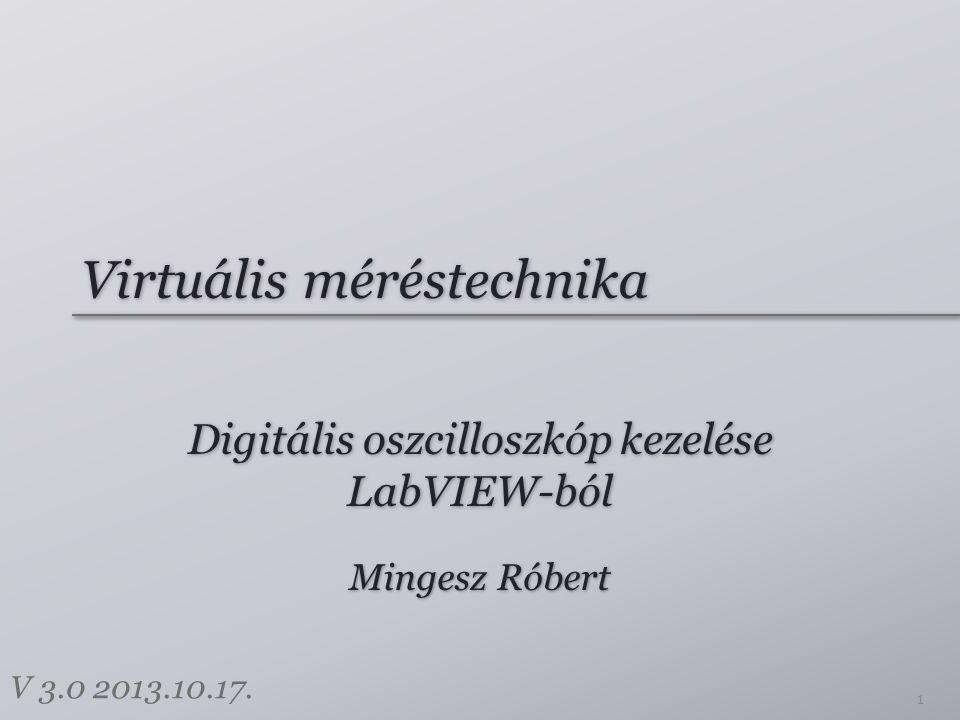 Virtuális méréstechnika Digitális oszcilloszkóp kezelése LabVIEW-ból 1 Mingesz Róbert V 3.0 2013.10.17.