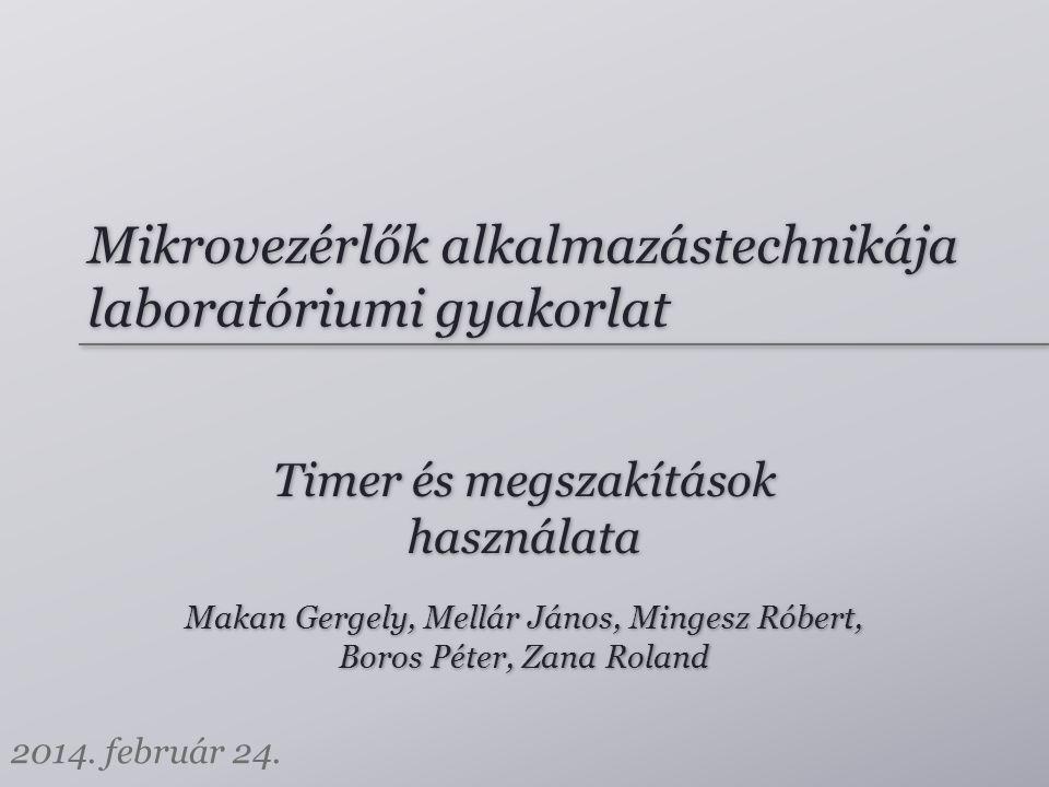 Mikrovezérlők alkalmazástechnikája laboratóriumi gyakorlat Makan Gergely, Mellár János, Mingesz Róbert, Boros Péter, Zana Roland Makan Gergely, Mellár János, Mingesz Róbert, Boros Péter, Zana Roland 2014.