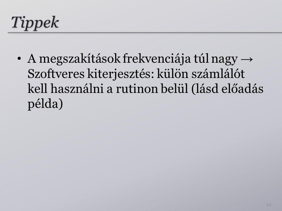 Tippek A megszakítások frekvenciája túl nagy → Szoftveres kiterjesztés: külön számlálót kell használni a rutinon belül (lásd előadás példa) 22