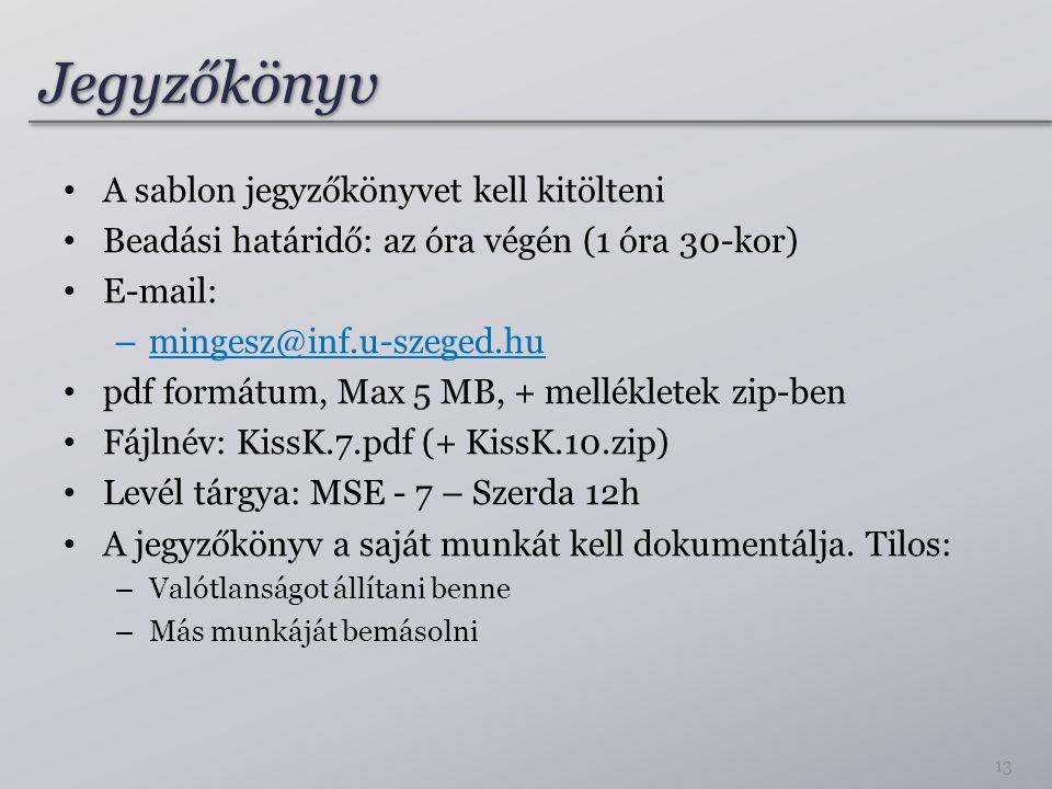 JegyzőkönyvJegyzőkönyv A sablon jegyzőkönyvet kell kitölteni Beadási határidő: az óra végén (1 óra 30-kor) E-mail: – mingesz@inf.u-szeged.hu pdf formátum, Max 5 MB, + mellékletek zip-ben Fájlnév: KissK.7.pdf (+ KissK.10.zip) Levél tárgya: MSE - 7 – Szerda 12h A jegyzőkönyv a saját munkát kell dokumentálja.