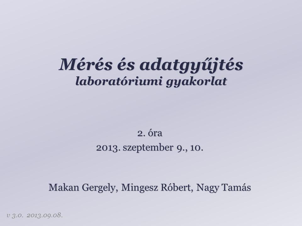 Mérés és adatgyűjtés laboratóriumi gyakorlat Makan Gergely, Mingesz Róbert, Nagy Tamás 2. óra 2013. szeptember 9., 10. v 3.0. 2013.09.08.