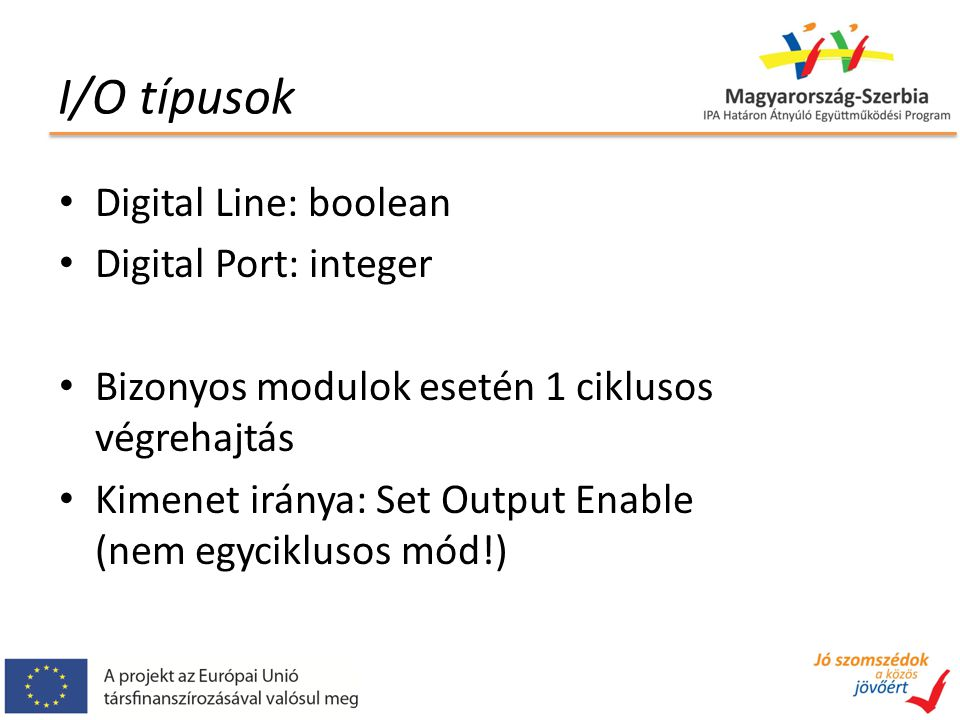 I/O típusok Digital Line: boolean Digital Port: integer Bizonyos modulok esetén 1 ciklusos végrehajtás Kimenet iránya: Set Output Enable (nem egyciklusos mód!)