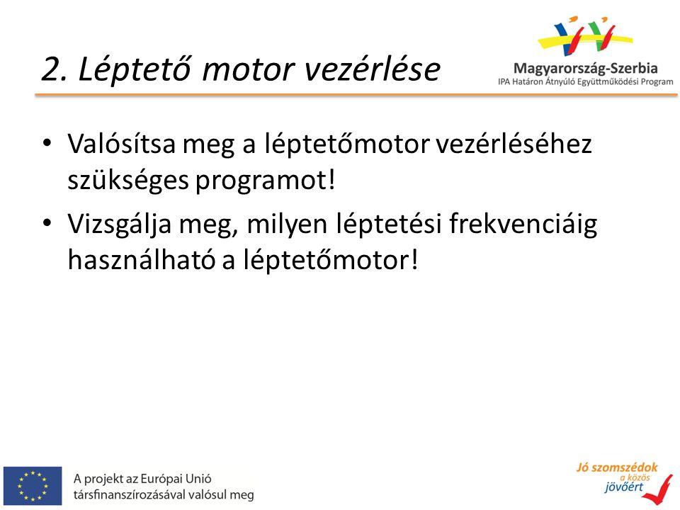2. Léptető motor vezérlése Valósítsa meg a léptetőmotor vezérléséhez szükséges programot! Vizsgálja meg, milyen léptetési frekvenciáig használható a l
