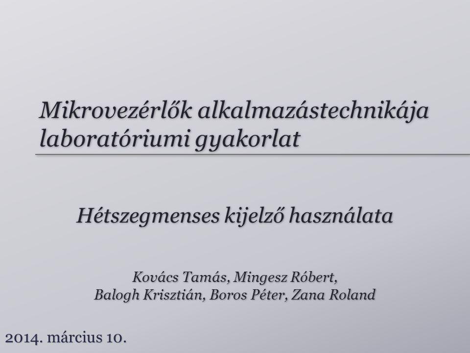 Mikrovezérlők alkalmazástechnikája laboratóriumi gyakorlat Hétszegmenses kijelző használata Kovács Tamás, Mingesz Róbert, Balogh Krisztián, Boros Péte