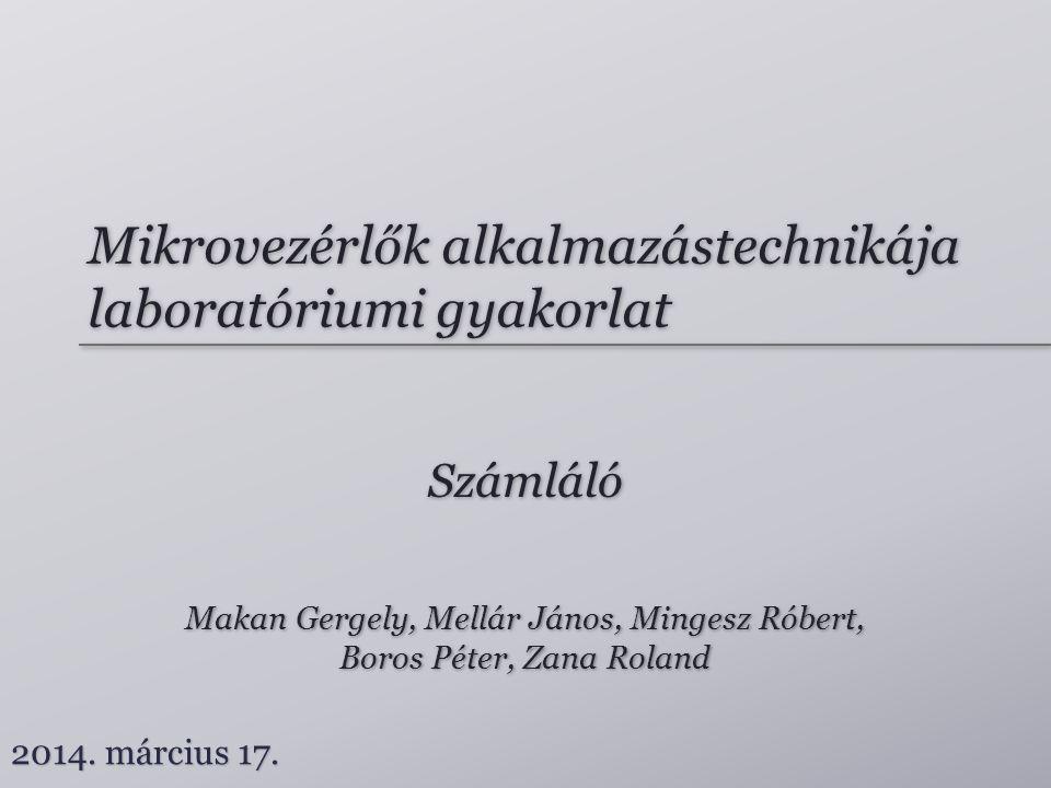 Mikrovezérlők alkalmazástechnikája laboratóriumi gyakorlat Számláló Makan Gergely, Mellár János, Mingesz Róbert, Boros Péter, Zana Roland Makan Gergel