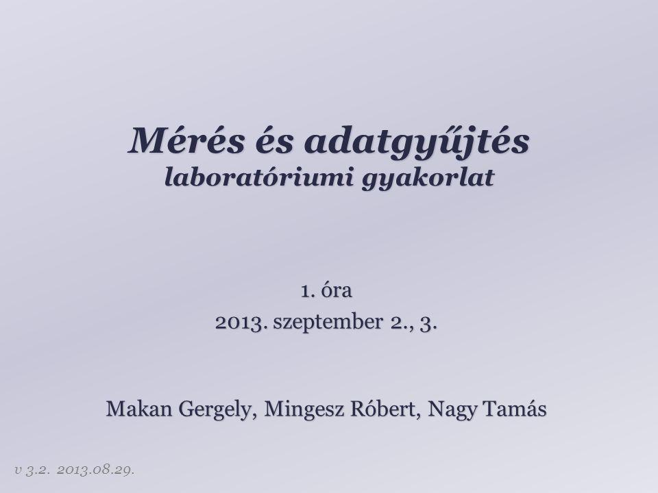 Mérés és adatgyűjtés laboratóriumi gyakorlat Makan Gergely, Mingesz Róbert, Nagy Tamás 1. óra 2013. szeptember 2., 3. v 3.2. 2013.08.29.