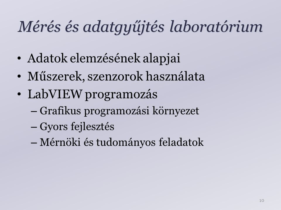 Mérés és adatgyűjtés laboratórium Adatok elemzésének alapjai Műszerek, szenzorok használata LabVIEW programozás – Grafikus programozási környezet – Gyors fejlesztés – Mérnöki és tudományos feladatok 10