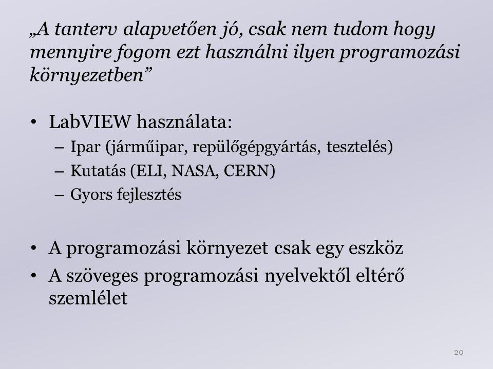 """""""A tanterv alapvetően jó, csak nem tudom hogy mennyire fogom ezt használni ilyen programozási környezetben 20 LabVIEW használata: – Ipar (járműipar, repülőgépgyártás, tesztelés) – Kutatás (ELI, NASA, CERN) – Gyors fejlesztés A programozási környezet csak egy eszköz A szöveges programozási nyelvektől eltérő szemlélet"""