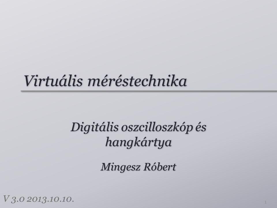Virtuális méréstechnika Digitális oszcilloszkóp és hangkártya 1 Mingesz Róbert V 3.0 2013.10.10.
