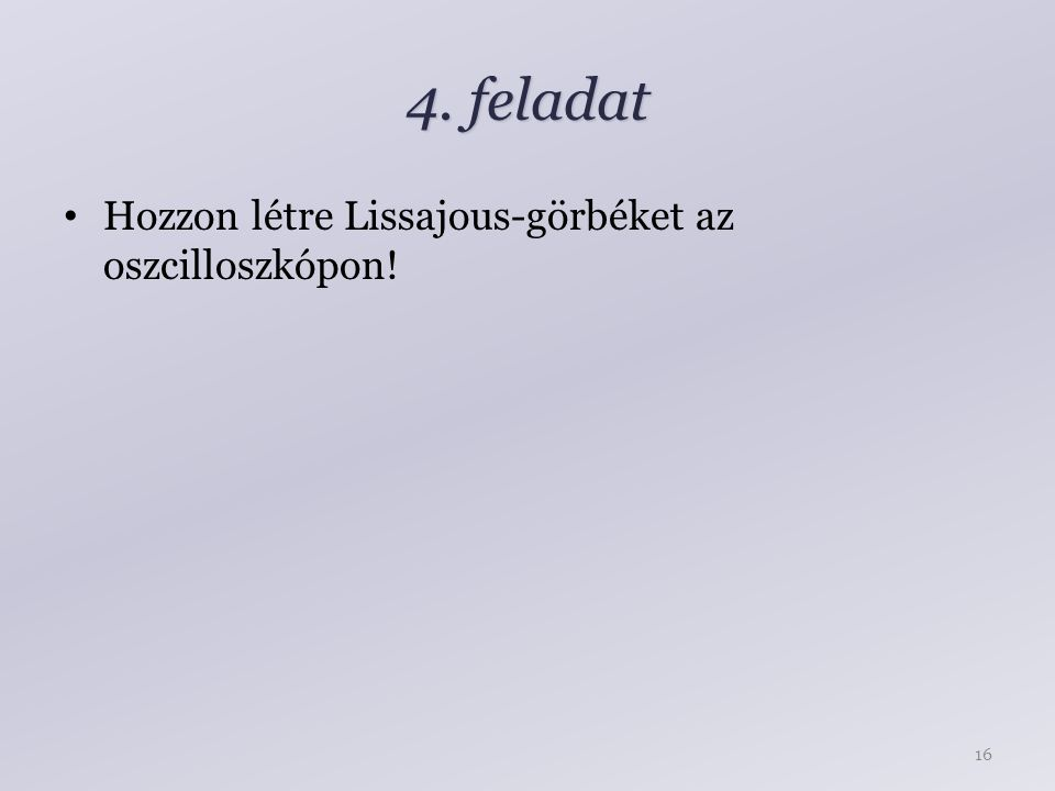 4. feladat Hozzon létre Lissajous-görbéket az oszcilloszkópon! 16