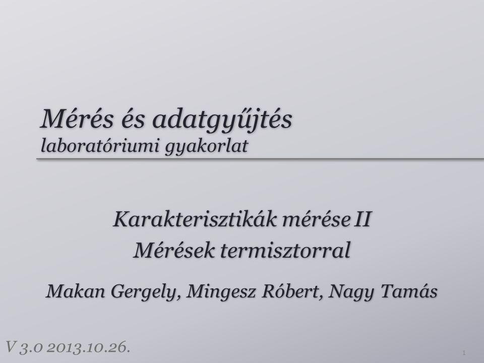Mérés és adatgyűjtés laboratóriumi gyakorlat Karakterisztikák mérése II Mérések termisztorral Karakterisztikák mérése II Mérések termisztorral 1 Makan Gergely, Mingesz Róbert, Nagy Tamás V 3.0 2013.10.26.
