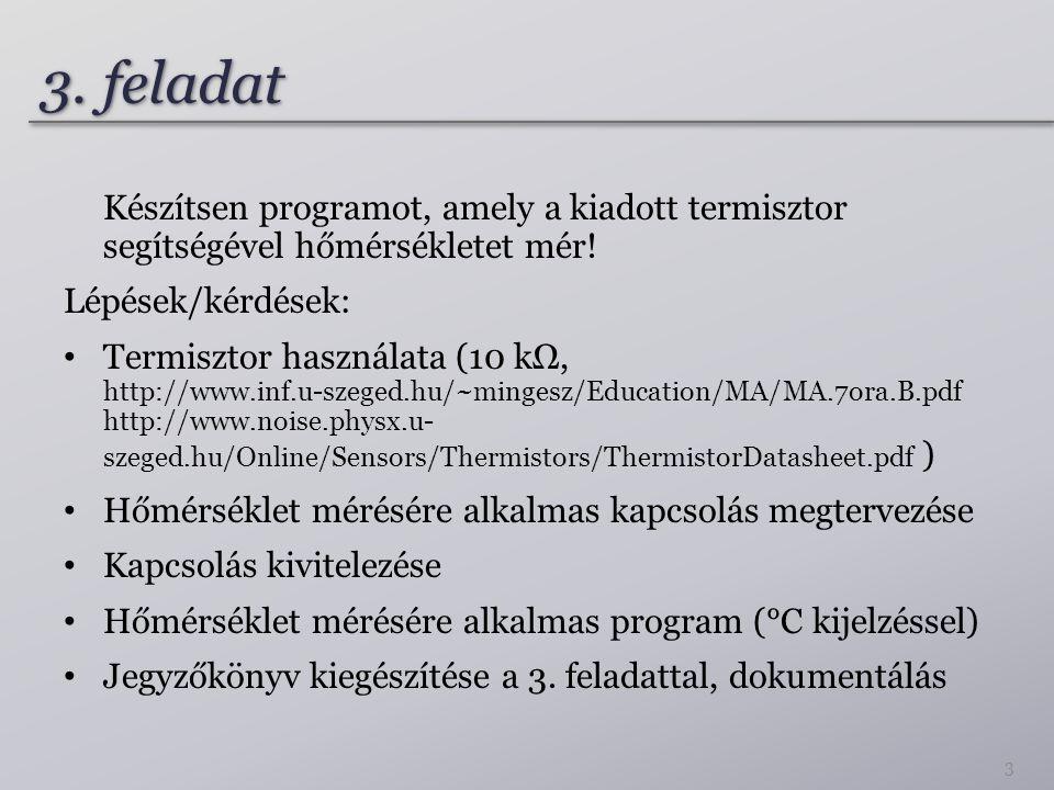 3. feladat Készítsen programot, amely a kiadott termisztor segítségével hőmérsékletet mér! Lépések/kérdések: Termisztor használata (10 kΩ, http://www.