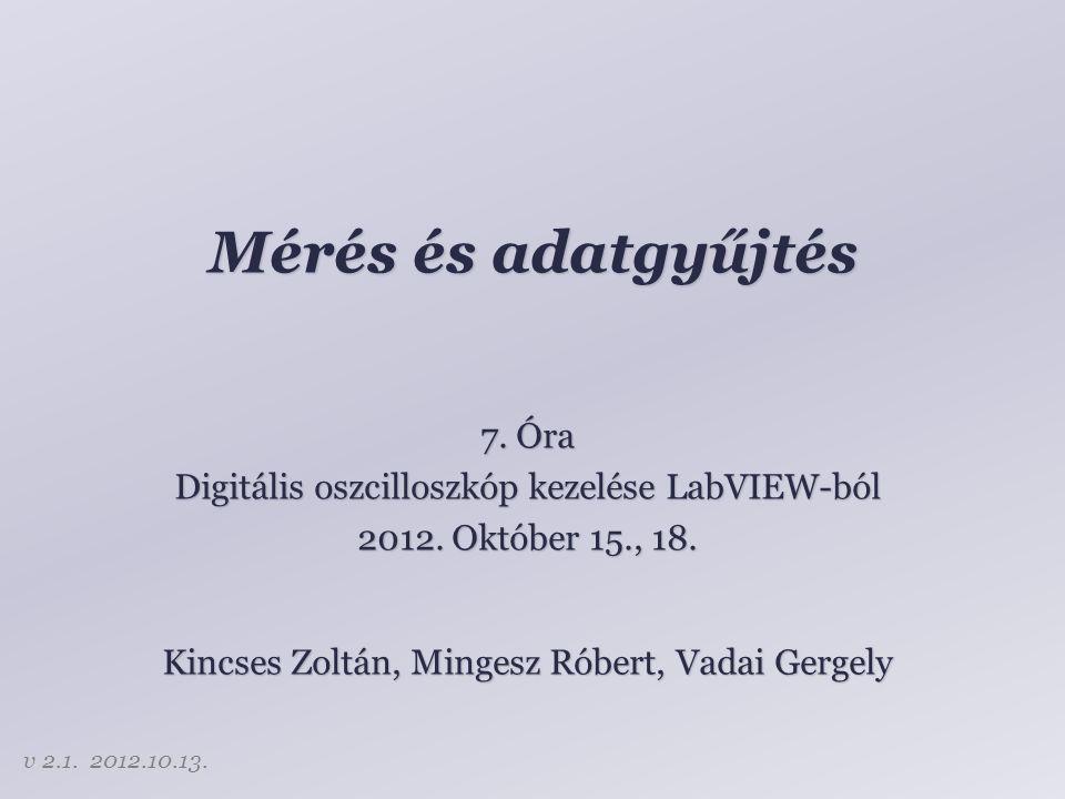 Mérés és adatgyűjtés 7. Óra Digitális oszcilloszkóp kezelése LabVIEW-ból 2012. Október 15., 18. Kincses Zoltán, Mingesz Róbert, Vadai Gergely v 2.1. 2