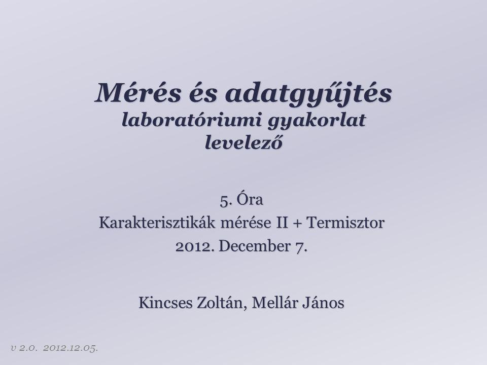 Mérés és adatgyűjtés laboratóriumi gyakorlat levelező Kincses Zoltán, Mellár János 5. Óra Karakterisztikák mérése II + Termisztor 2012. December 7. v
