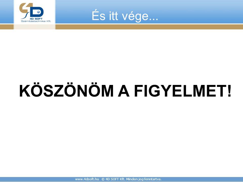 www.4dsoft.hu © 4D SOFT Kft. Minden jog fenntartva. És itt vége... KÖSZÖNÖM A FIGYELMET!