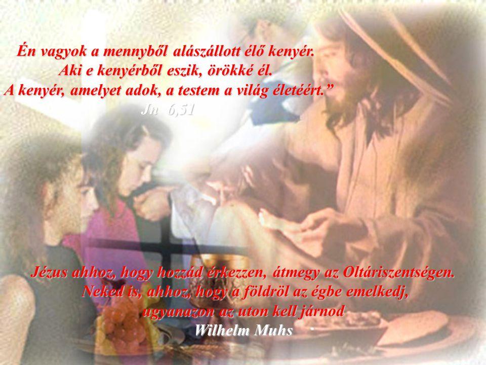 Én vagyok a mennyből alászállott élő kenyér.Aki e kenyérből eszik, örökké él.