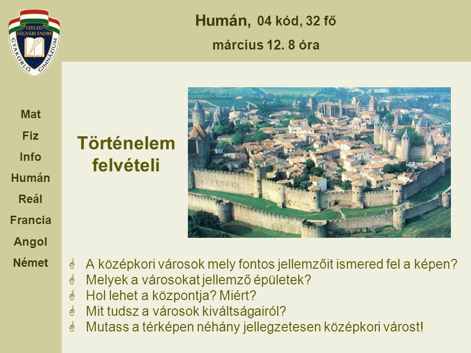 Humán, 04 kód, 32 fő március 12. 8 óra Mat Fiz Info Humán Reál Francia Angol Német Történelem felvételi  A középkori városok mely fontos jellemzőit i