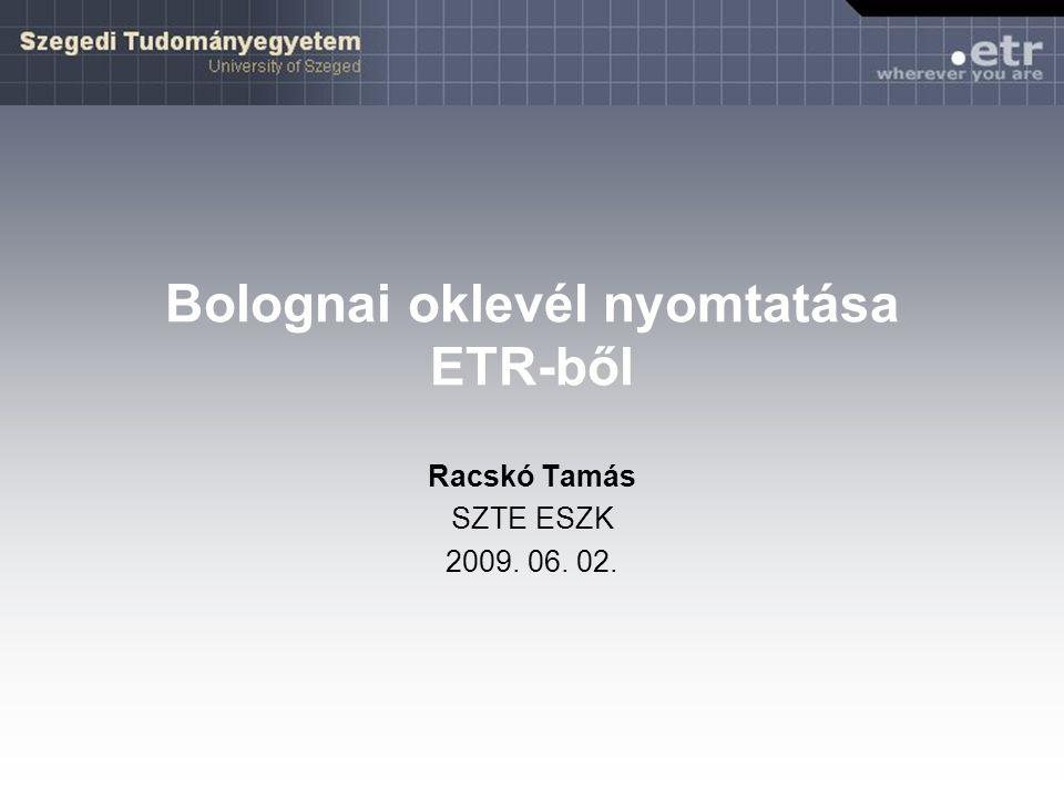 Bolognai oklevél nyomtatása ETR-ből Racskó Tamás SZTE ESZK 2009. 06. 02.