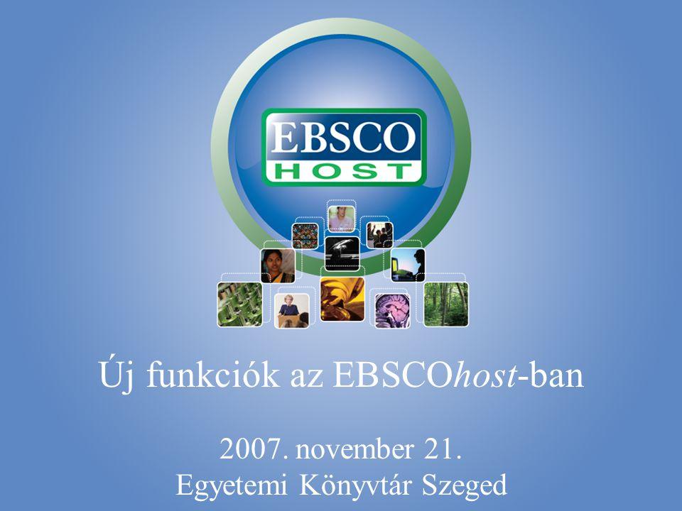 Új funkciók az EBSCOhost-ban 2007. november 21. Egyetemi Könyvtár Szeged