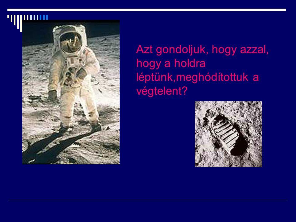 Azt gondoljuk, hogy azzal, hogy a holdra léptünk,meghódítottuk a végtelent?