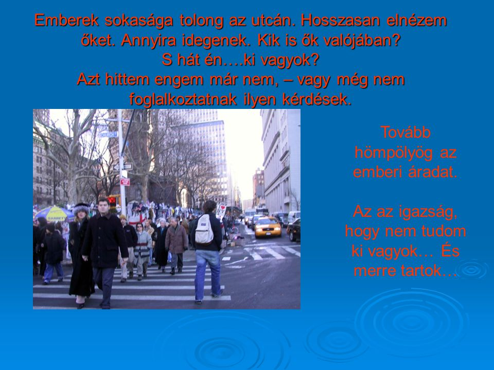 Emberek sokasága tolong az utcán. Hosszasan elnézem őket. Annyira idegenek. Kik is ők valójában? S hát én….ki vagyok? Azt hittem engem már nem, – vagy