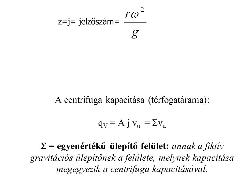 A centrifuga kapacitása (térfogatárama): q V = A j v ü =  v ü  = egyenértékű ülepítő felület: annak a fiktív gravitációs ülepítőnek a felülete, mely