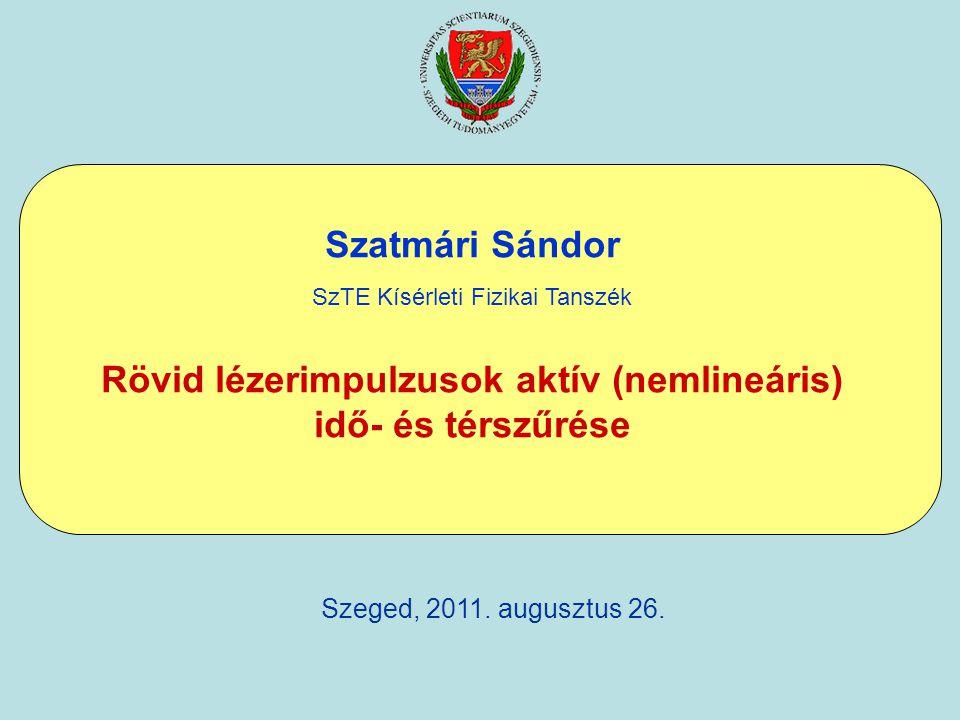 Szatmári Sándor SzTE Kísérleti Fizikai Tanszék Rövid lézerimpulzusok aktív (nemlineáris) idő- és térszűrése Szeged, 2011. augusztus 26.
