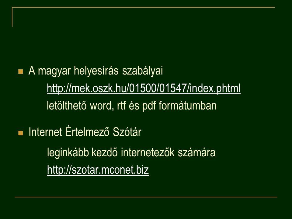 A magyar helyesírás szabályai http://mek.oszk.hu/01500/01547/index.phtml letölthető word, rtf és pdf formátumban Internet Értelmező Szótár leginkább kezdő internetezők számára http://szotar.mconet.biz