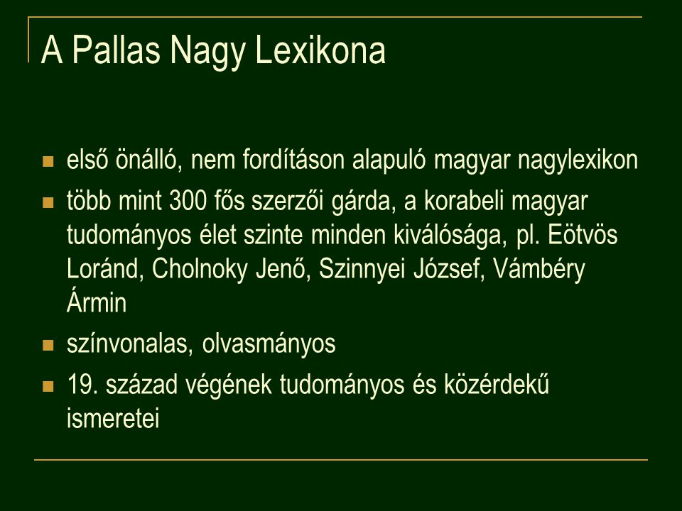 A Pallas Nagy Lexikona első önálló, nem fordításon alapuló magyar nagylexikon több mint 300 fős szerzői gárda, a korabeli magyar tudományos élet szinte minden kiválósága, pl.
