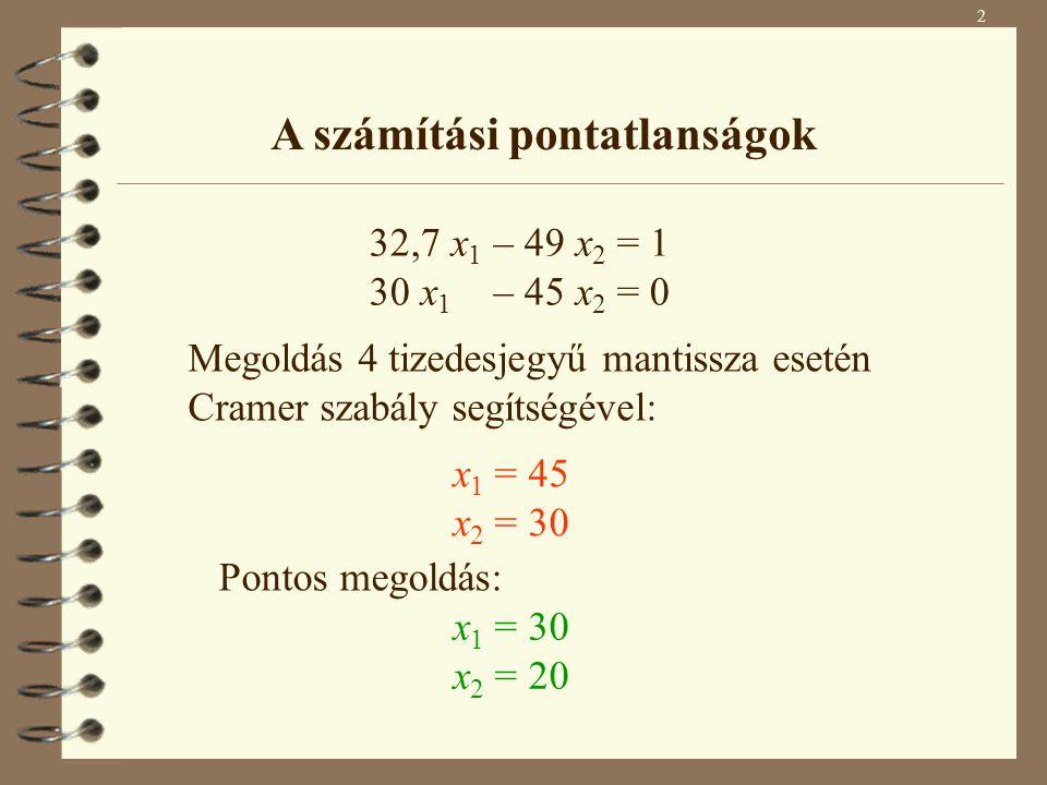 2 A számítási pontatlanságok 32,7 x 1 – 49 x 2 = 1 30 x 1 – 45 x 2 = 0 Megoldás 4 tizedesjegyű mantissza esetén Cramer szabály segítségével: x 1 = 45