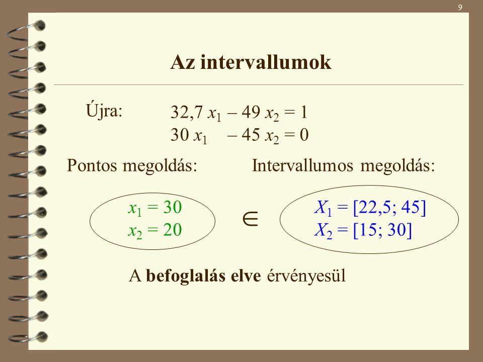 9 Az intervallumok 32,7 x 1 – 49 x 2 = 1 30 x 1 – 45 x 2 = 0 Pontos megoldás: x 1 = 30 x 2 = 20 Intervallumos megoldás: X 1 = [22,5; 45] X 2 = [15; 30