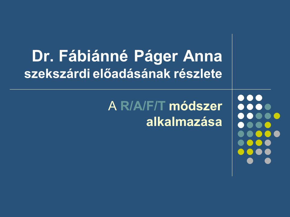Dr. Fábiánné Páger Anna szekszárdi előadásának részlete A R/A/F/T módszer alkalmazása