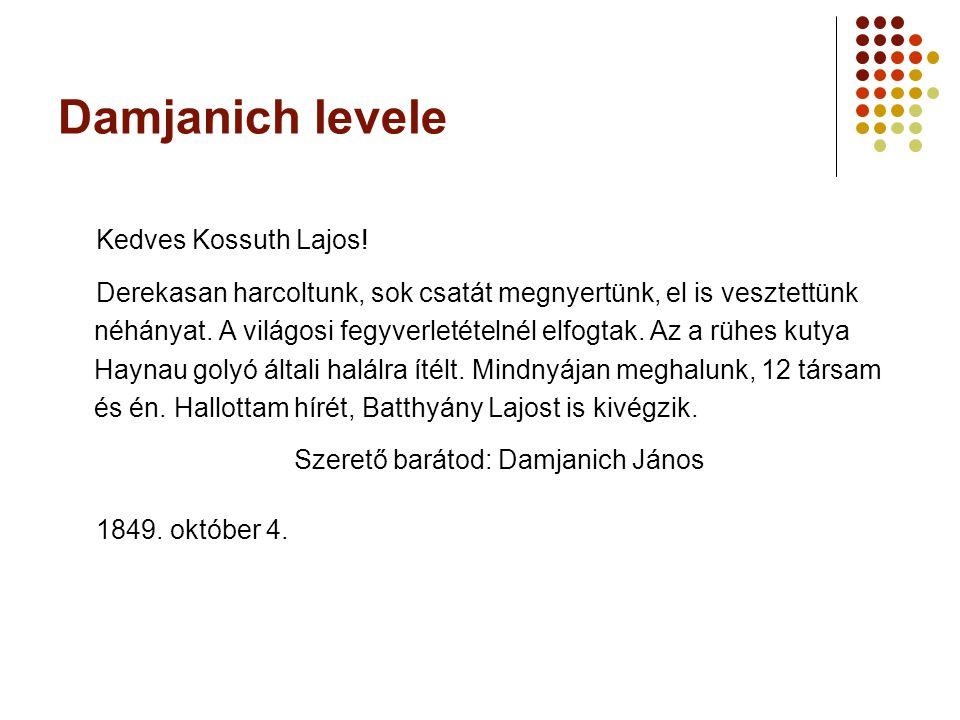 Damjanich levele Kedves Kossuth Lajos! Derekasan harcoltunk, sok csatát megnyertünk, el is vesztettünk néhányat. A világosi fegyverletételnél elfogtak