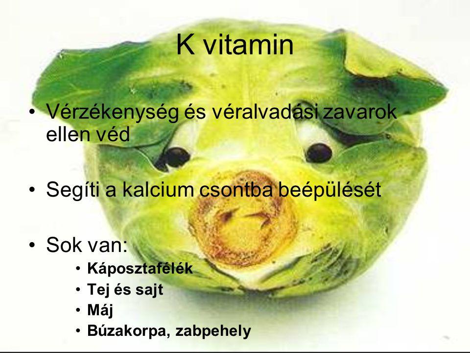 K vitamin Vérzékenység és véralvadási zavarok ellen véd Segíti a kalcium csontba beépülését Sok van: Káposztafélék Tej és sajt Máj Búzakorpa, zabpehely