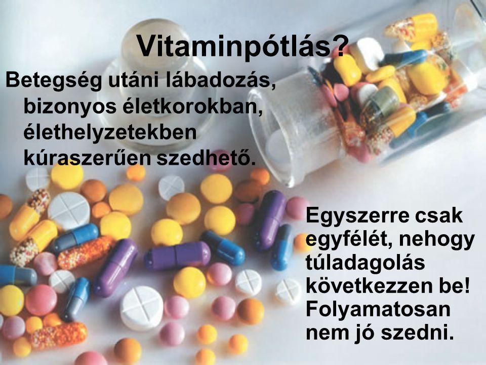 Vitaminpótlás? Betegség utáni lábadozás, bizonyos életkorokban, élethelyzetekben kúraszerűen szedhető. Egyszerre csak egyfélét, nehogy túladagolás köv