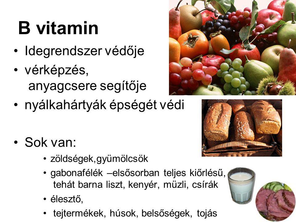 B vitamin Idegrendszer védője vérképzés, anyagcsere segítője nyálkahártyák épségét védi Sok van: zöldségek,gyümölcsök gabonafélék –elsősorban teljes kiőrlésű, tehát barna liszt, kenyér, müzli, csírák élesztő, tejtermékek, húsok, belsőségek, tojás