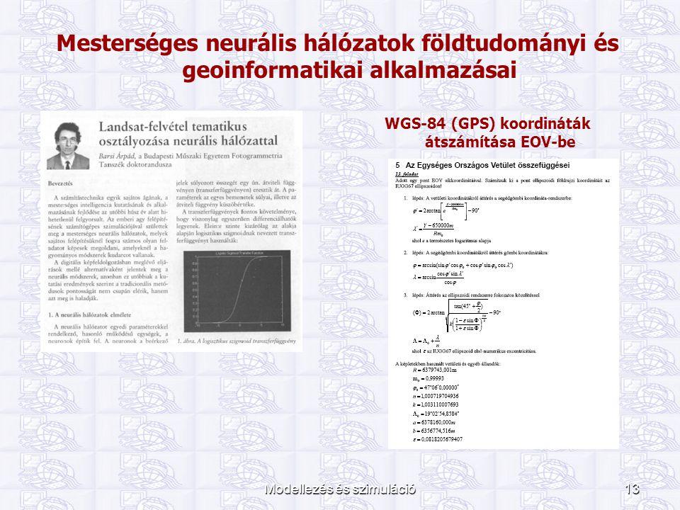 Modellezés és szimuláció13 Mesterséges neurális hálózatok földtudományi és geoinformatikai alkalmazásai WGS-84 (GPS) koordináták átszámítása EOV-be
