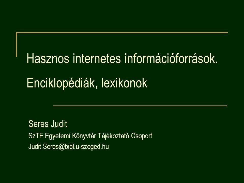 Hasznos internetes információforrások. Enciklopédiák, lexikonok Seres Judit SzTE Egyetemi Könyvtár Tájékoztató Csoport Judit.Seres@bibl.u-szeged.hu